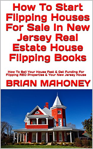How To Start Flipping Houses For Sale In New Jersey Real Estate House Flipping Books: How To Sell Your House Fast & Get Funding For Flipping REO Properties & Your New Jersey House