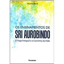 Ensinamentos de Sri Aurobindo o Yoga Integral e o Caminho da Vida