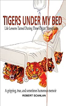 Tigers Under My Bed: Life Lessons Tamed During Three Organ Transplants by [Scanlan, Robert]