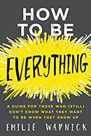 How to Be Everything: A Guide for Those Who (Still) Don't Know What They Want to Be When They Gro
