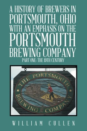 A History of Brewers in Portsmouth, Ohio with an Emphasis on the Portsmouth Brewing Company Part One: The 19th Century ebook