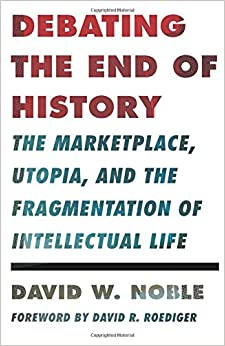 Debating the End of History: The Marketplace, Utopia, and the Fragmentation of Intellectual Life (Critical American Studies)