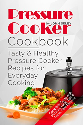 Pressure Cooker Cookbook:Tasty and Healthy Pressure Cooker Recipes for Everyday Cooking: ( Electric Pressure Cooker Cookbook, Healthy Pressure Cooker Recipes, Pressure Cooker Essentials ) by John Selby