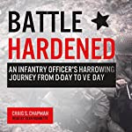 Battle Hardened: An Infantry Officer's Harrowing Journey from D-Day to V-E Day | Craig S. Chapman
