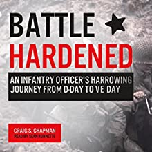 Battle Hardened: An Infantry Officer's Harrowing Journey from D-Day to V-E Day Audiobook by Craig S. Chapman Narrated by Sean Runnette