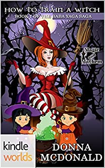 Magic and Mayhem: How To Train A Witch (Kindle Worlds Novella) (Baba Yaga Saga Book 1) by [McDonald, Donna]