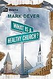 : What Is a Healthy Church? (IX Marks) (9 Marks of a Healthy Church)