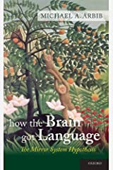How the Brain Got Language: The Mirror System Hypothesis (Oxford Studies in the Evolution of Language Book 16) Kindle Edition