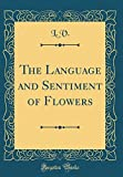 The Language and Sentiment of Flowers (Classic Reprint)