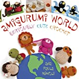 amigurumi world - Amigurumi World: Seriously Cute Crochet