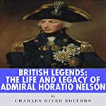 British Legends: The Life and Legacy of Admiral Horatio Nelson |  Charles River Editors