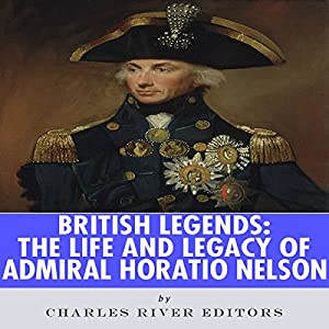 British Legends: The Life and Legacy of Admiral Horatio Nelson Audiobook