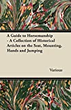 A Guide to Horsemanship - A Collection of Historical Articles on the Seat, Mounting, Hands and Jumping