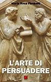 L'ARTE DI PERSUADERE - Il ragionamento argomentativo: strutture e strategie (Linguaggi e Parole Vol. 1)