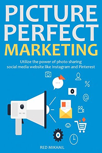 PICTURE PERFECT MARKETING (Social Media Training): Utilize the power of photo sharing social media website like Instagram and Pinterest