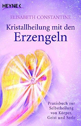 Kristallheilung mit den Erzengeln: Praxisbuch zur Selbstheilung von Körper, Geist und Seele