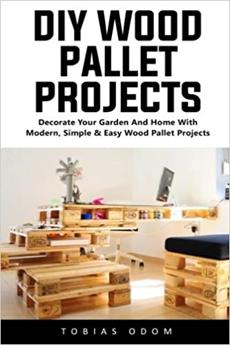 Diy Wood Pallet Projects Decorate Your Garden And Home With Modern Simple Easy Wood Pallet Projects Odom Tobias 9781541085718 Amazon Com Books