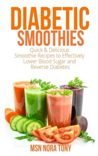 Diabetes Smoothies: Quick and Delicious Smoothie Recipes to Effectively Lower Blood Sugar and Reverse Diabetes with Ease by MSN Nora Tony