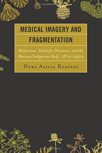 Medical Symbolism and Fragmentation: Modernism, Scientific Discourse, and the Mexican/Indigenous Body, 1870–1940s