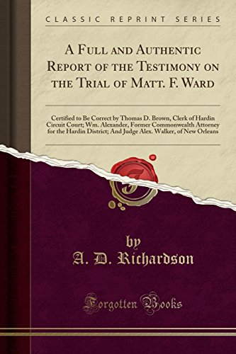 A Full and Authentic Report of the Testimony on the Trial of Matt. F. Ward: Certified to Be Correct by Thomas D. Brown, Clerk of Hardin Circuit Court; ... District; - Orle Brown
