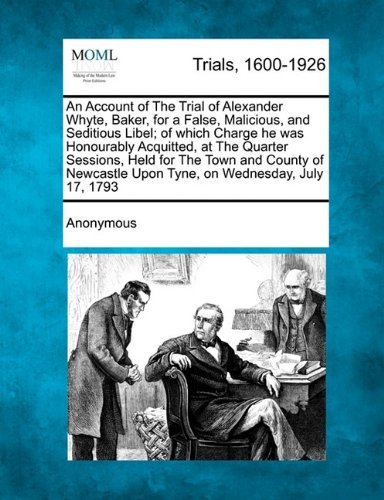 Download An Account of The Trial of Alexander Whyte, Baker, for a False, Malicious, and Seditious Libel; of which Charge he was Honourably Acquitted, at The ... Upon Tyne, on Wednesday, July 17, 1793 PDF