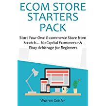 E-COM STORE STARTERS PACK: Start Your Own E-commerce Store from Scratch… No Capital Ecommerce & Ebay Arbitrage for Beginners