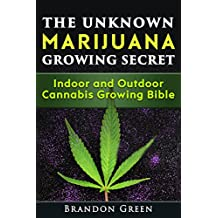 The Unknown Marijuana Growing Secret: Indoor and Outdoor Cannabis Growing Bible (Cannabis, Weed, Reference)