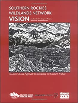 Southern Rockies Wildlands Network Vision: A Science-Based Approach to Rewilding the Southern Rockies by Southern Rockies Ecosystem Project (2003)