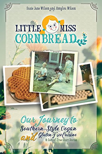 Little Miss Cornbread: Our Journey to Southern-Style Vegan and Gluten-Free Cuisine & Sort-of-True Short Stories by Susie Jane Wilson, Amylou Wilson