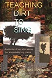 img - for Teaching Dirt to Sing: A Collection of Very Short Stories That are Probably Long Poems book / textbook / text book