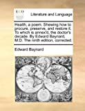 Health, a Poem Shewing How to Procure, Preserve, and Restore It to Which Is Annex'D, the Doctor's Decade by Edard Baynard, M D The, Edward Baynard, 1170418104