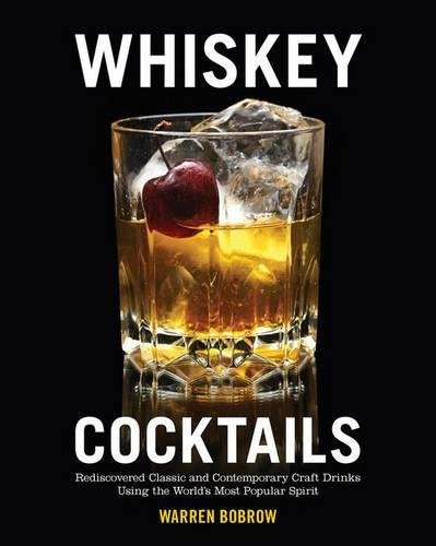 Whiskey Cocktails: Rediscovered Classics and Contemporary Craft Drinks Using the World's Most Popular Spirit by Warren Bobrow