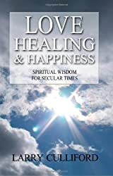 Love, Healing and Happiness: Spiritual Wisdom for Secular Times