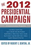 The 2012 Presidential Campaign: A Communication Perspective (Communication, Media, and Politics)