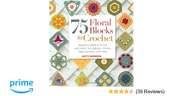 75 Floral Blocks To Crochet Beautiful Patterns To Mix And Match For