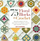 75 Floral Blocks to Crochet: Beautiful Patterns to Mix and Match for Afghans, Throws, Baby Blankets, and More (Knit & Crochet Blocks & Squares)
