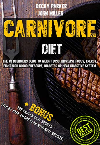 Carnivore Diet: The #1 Beginners Guide to Weight loss, Increase Focus, Energy, Fight High Blood Pressure, Diabetes or Heal Digestive System. Eat Only Meat. ... a Secret Cure +BONUS TOP PROVEN Recipes by Becky Parker, John Miller
