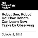 Robot See, Robot Do: How Robots Can Learn New Tasks by Observing | Will Knight