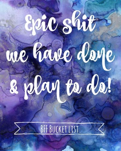Epic shit we have done & plan to do!: Best friend bucket list Journal, Gifts,Women,Teen,Girl,Special,Sentimental,Meaningful Presents,birthday,christmas (Bucket List Ideas With Your Best Friend)
