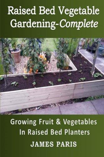 Raised Bed Vegetable Gardening Complete: Growing Fruit & Vegetables In Raised Bed Planters (Gardening Techniques) (Volume 8)