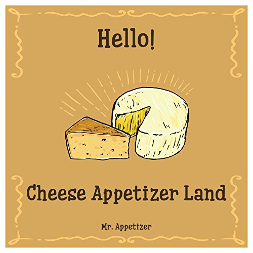 Hello! Cheese Appetizer Land: 365 Days of Easy Cheese Appetizer Recipes! (How To Make Cheese, Home Cheese Making Book, Cheese Making For Beginners, Cheese Making Cookbook) by Mr. Appetizer