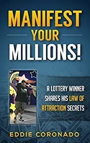 Manifest Your Millions: A Lottery Winner Shares his Law of Attraction Secrets (Manifest Your Millions! Book 1)