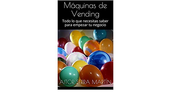Amazon.com: Máquinas de Vending: Todo lo que necesitas saber para empezar tu negocio (Spanish Edition) eBook: Aitor Serra Martín: Kindle Store