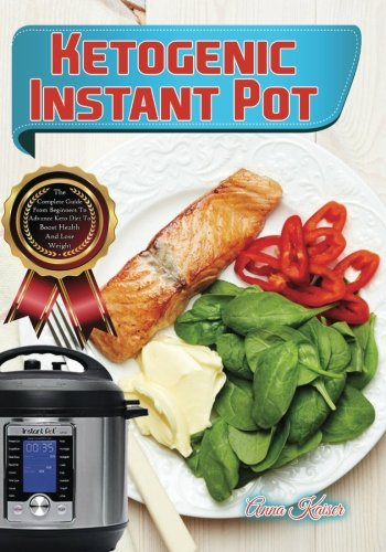 Ketogenic Instant Pot: The Complete Guide From Beginners To Advance Keto Diet To Boost Health And Lose Weight by Anna Kaiser