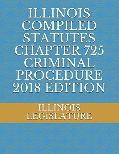 ILLINOIS COMPILED STATUTES CHAPTER  725 CRIMINAL PROCEDURE 2018 EDITION