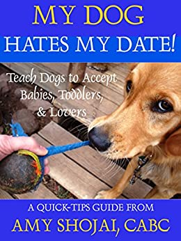 My Dog Hates My Date!: Teach Dogs to Accept Babies, Toddlers & Lovers (A Quick-Tips Guide Book 1) by [Shojai, Amy]