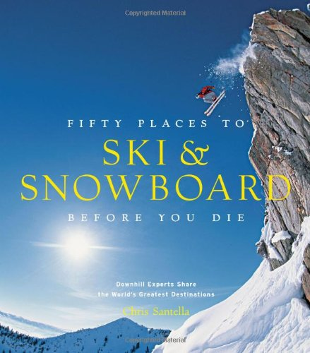 Fifty Places to Ski and Snowboard Before You Die: Downhill Experts Share the World's Greatest - Snowboard Alpine Ski And