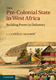 The Pre-Colonial State in West Africa : Building Power in Dahomey, Monroe, J. Cameron, 1107040183