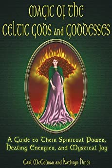 Magic Of The Celtic Gods And Goddesses: A Guide To Their Spiritual Power, Healing Energies, And Mystical Joy by [McColman, Carl, Kathryn Hinds]