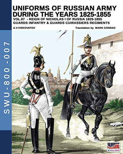 Uniforms of Russian army during the years 1825-1855 vol. 07: Guards infantry & Guards cuirassier regiments (Soldiers, Weapons & Uniforms 800)